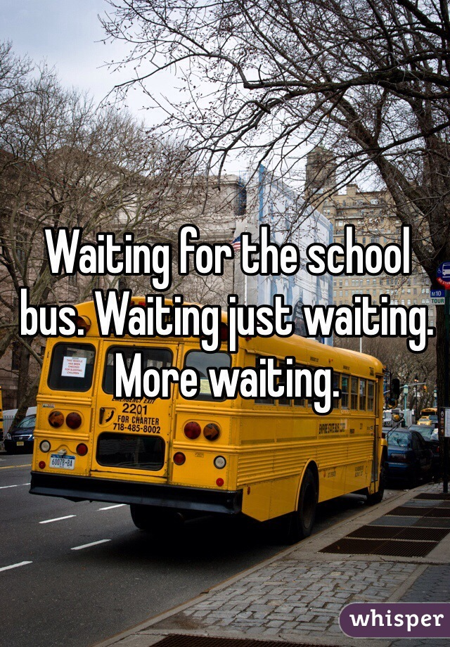 Waiting for the school bus. Waiting just waiting. More waiting.
