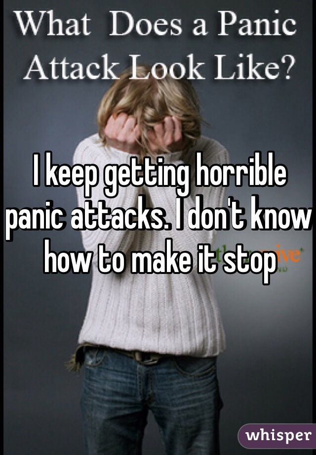 I keep getting horrible panic attacks. I don't know how to make it stop
