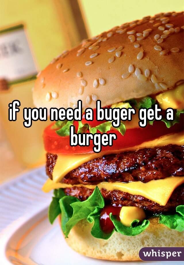 if you need a buger get a burger