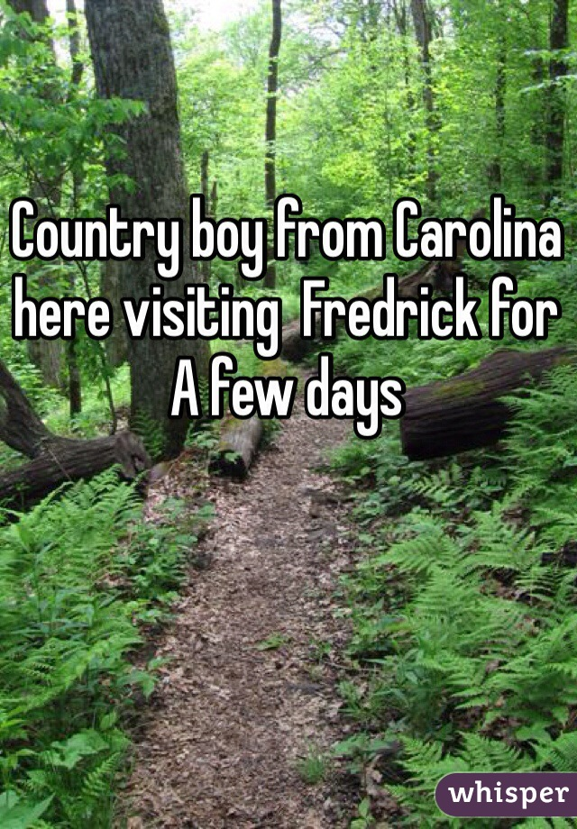 Country boy from Carolina here visiting  Fredrick for A few days