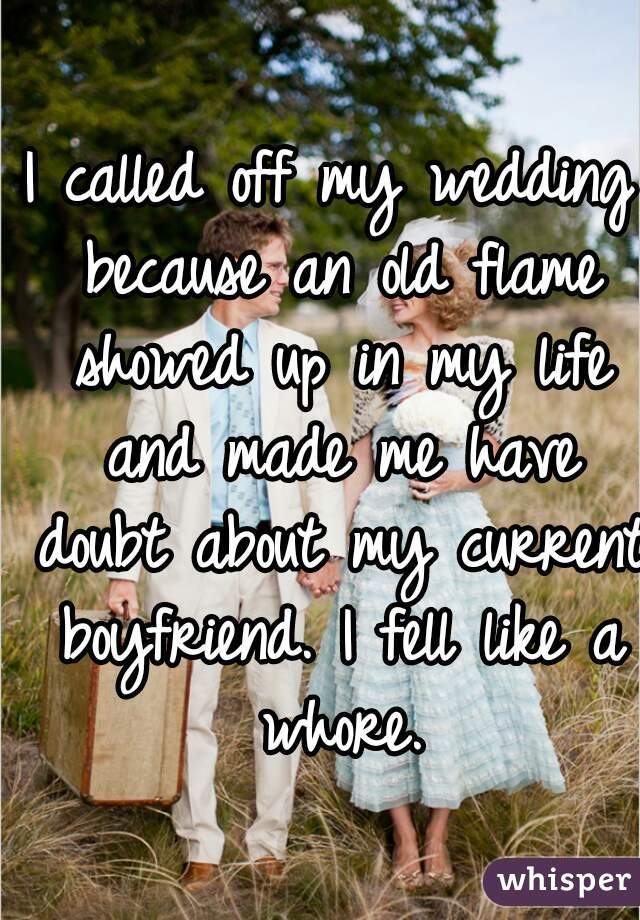 I called off my wedding because an old flame showed up in my life and made me have doubt about my current boyfriend. I fell like a whore.