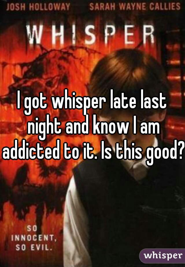 I got whisper late last night and know I am addicted to it. Is this good?