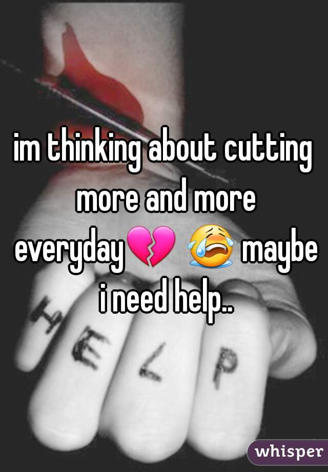im thinking about cutting more and more everyday💔 😭 maybe i need help..