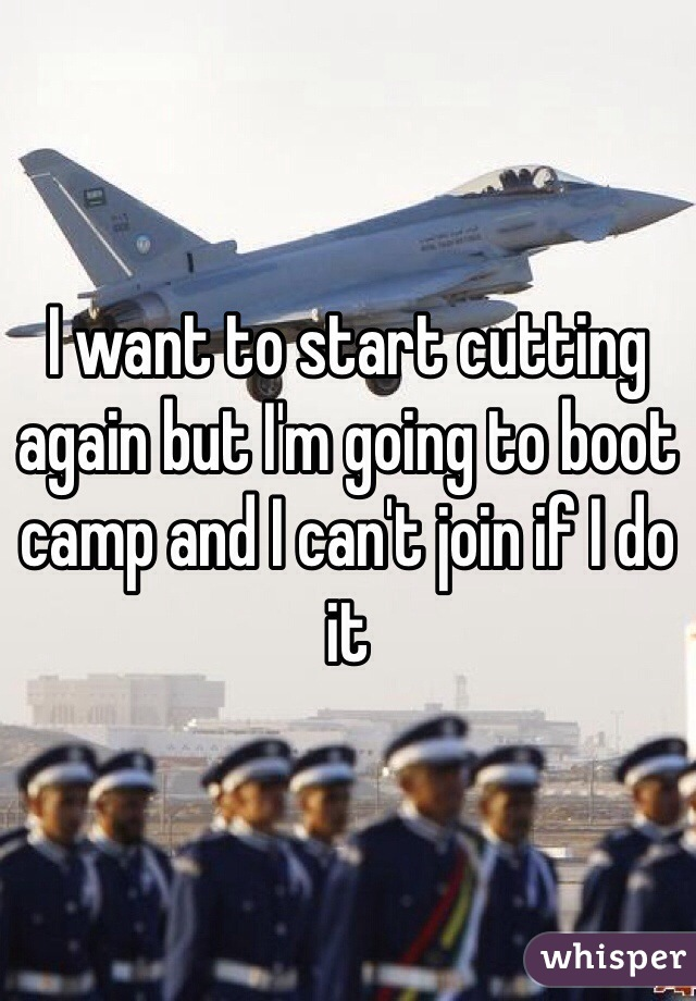 I want to start cutting again but I'm going to boot camp and I can't join if I do it