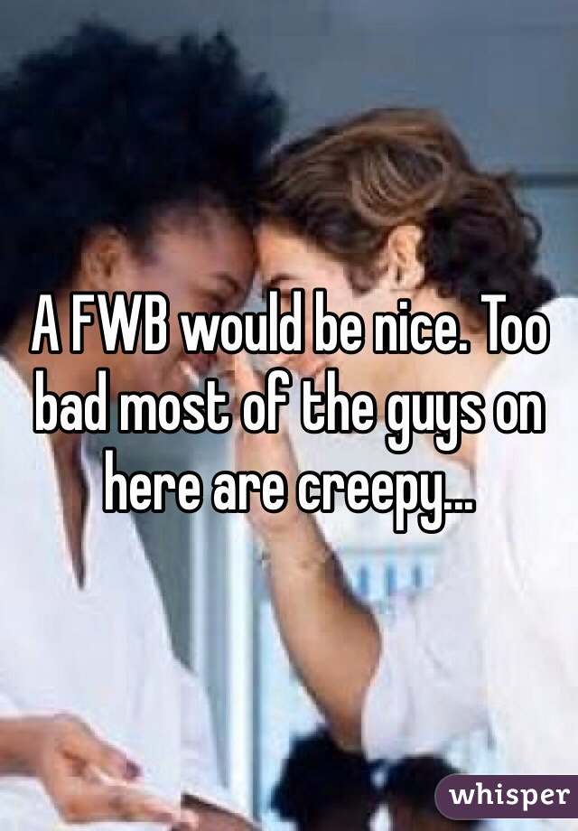 A FWB would be nice. Too bad most of the guys on here are creepy...