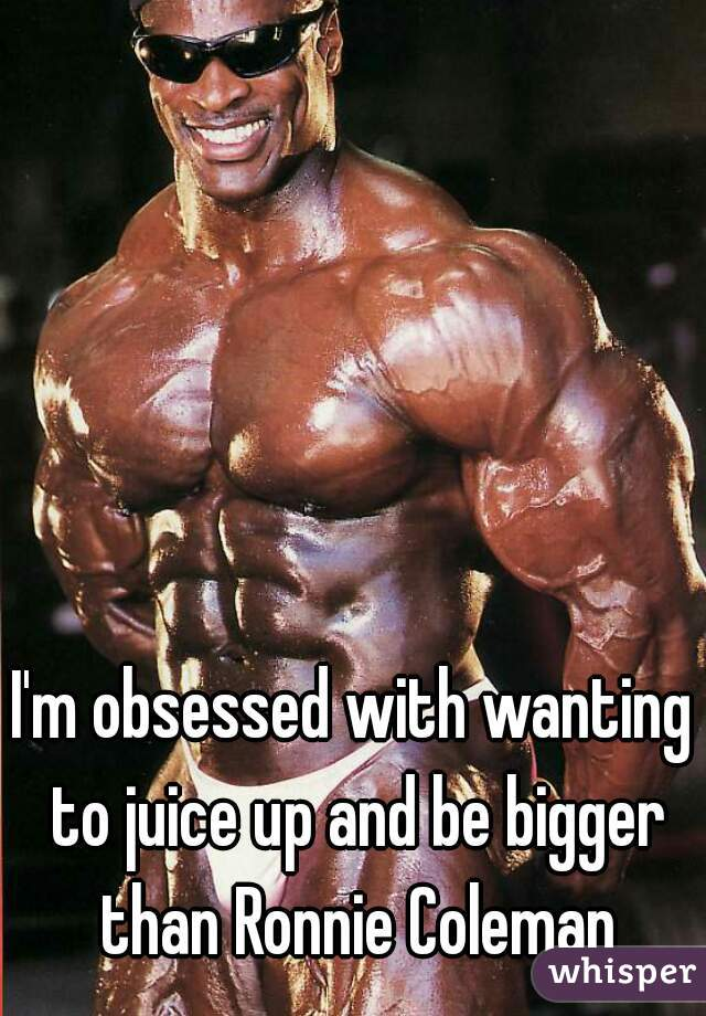 I'm obsessed with wanting to juice up and be bigger than Ronnie Coleman