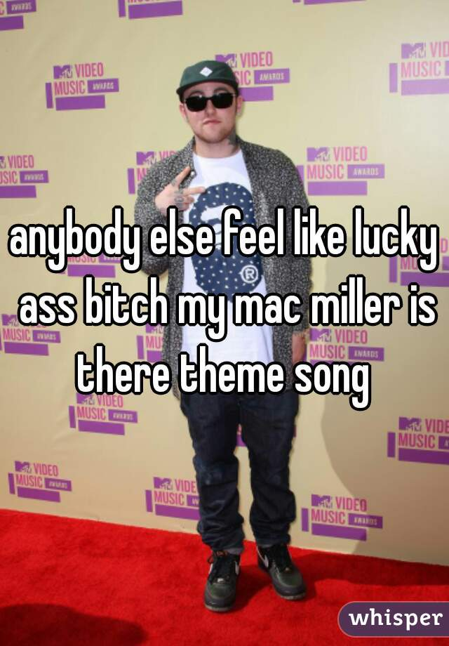 anybody else feel like lucky ass bitch my mac miller is there theme song