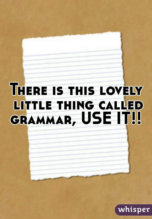 There is this lovely little thing called grammar, USE IT!!