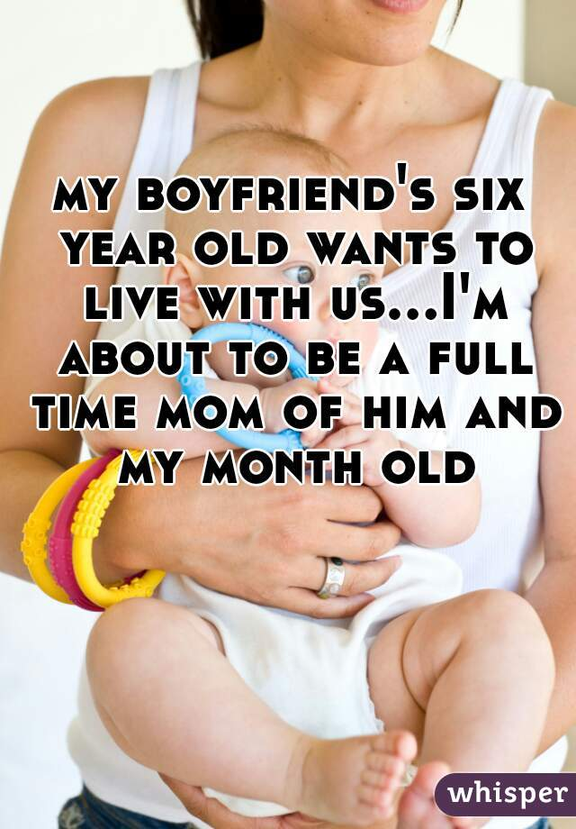 my boyfriend's six year old wants to live with us...I'm about to be a full time mom of him and my month old