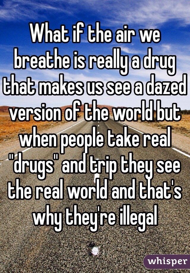 "What if the air we breathe is really a drug that makes us see a dazed version of the world but when people take real ""drugs"" and trip they see the real world and that's why they're illegal"