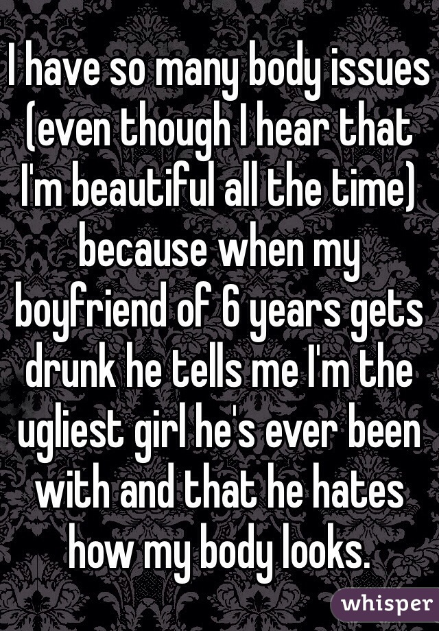 I have so many body issues (even though I hear that I'm beautiful all the time) because when my boyfriend of 6 years gets drunk he tells me I'm the ugliest girl he's ever been with and that he hates how my body looks.