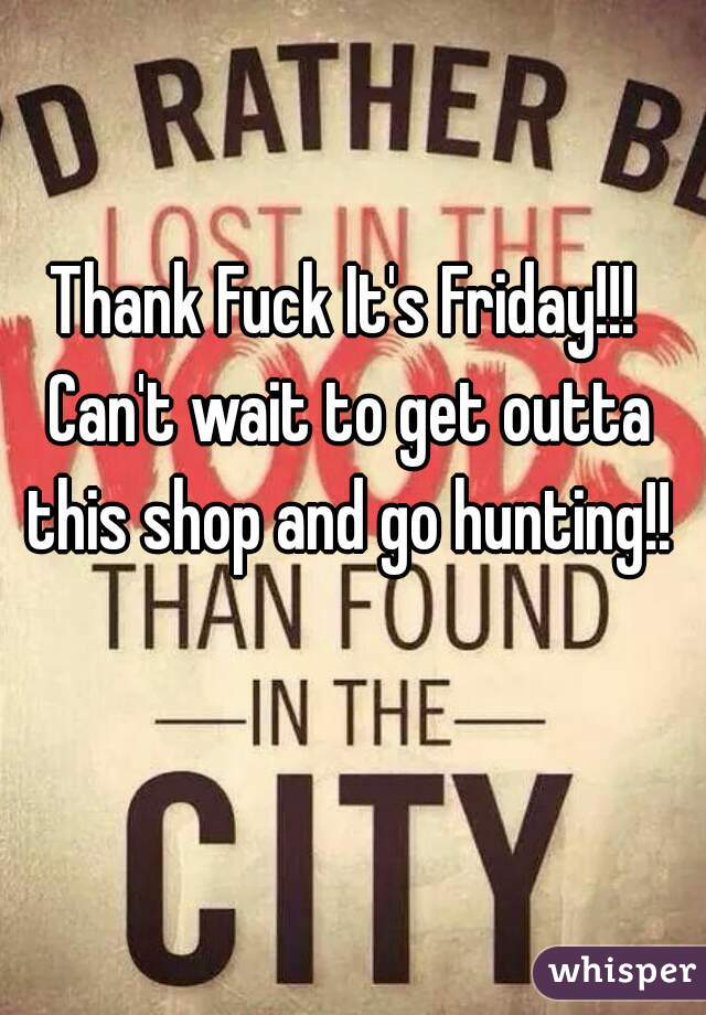 Thank Fuck It's Friday!!! Can't wait to get outta this shop and go hunting!!