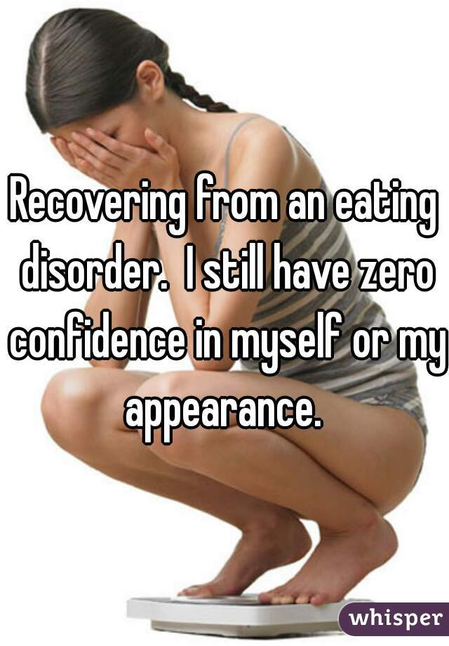 Recovering from an eating disorder.  I still have zero confidence in myself or my appearance.
