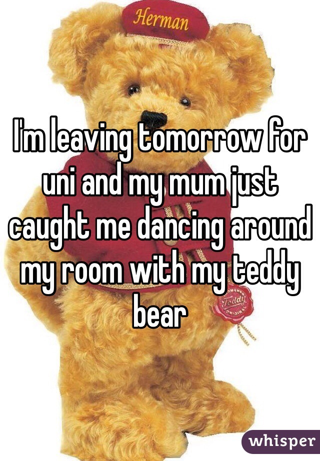 I'm leaving tomorrow for uni and my mum just caught me dancing around my room with my teddy bear