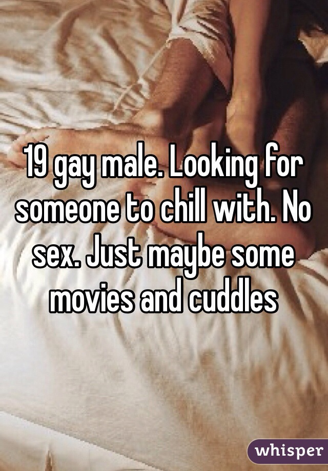 19 gay male. Looking for someone to chill with. No sex. Just maybe some movies and cuddles