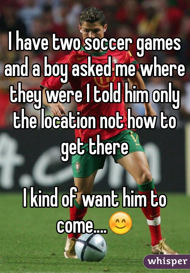 I have two soccer games and a boy asked me where they were I told him only the location not how to get there   I kind of want him to come....😊