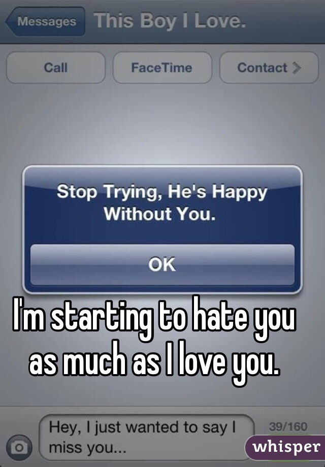 I'm starting to hate you as much as I love you.