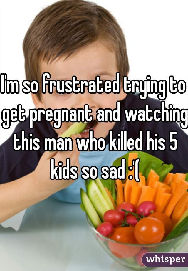 I'm so frustrated trying to get pregnant and watching this man who killed his 5 kids so sad :'(