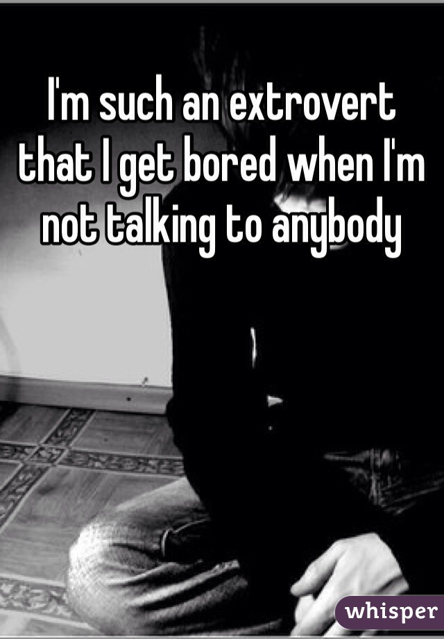 I'm such an extrovert that I get bored when I'm not talking to anybody