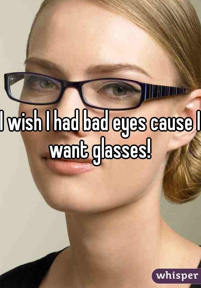 I wish I had bad eyes cause I want glasses!
