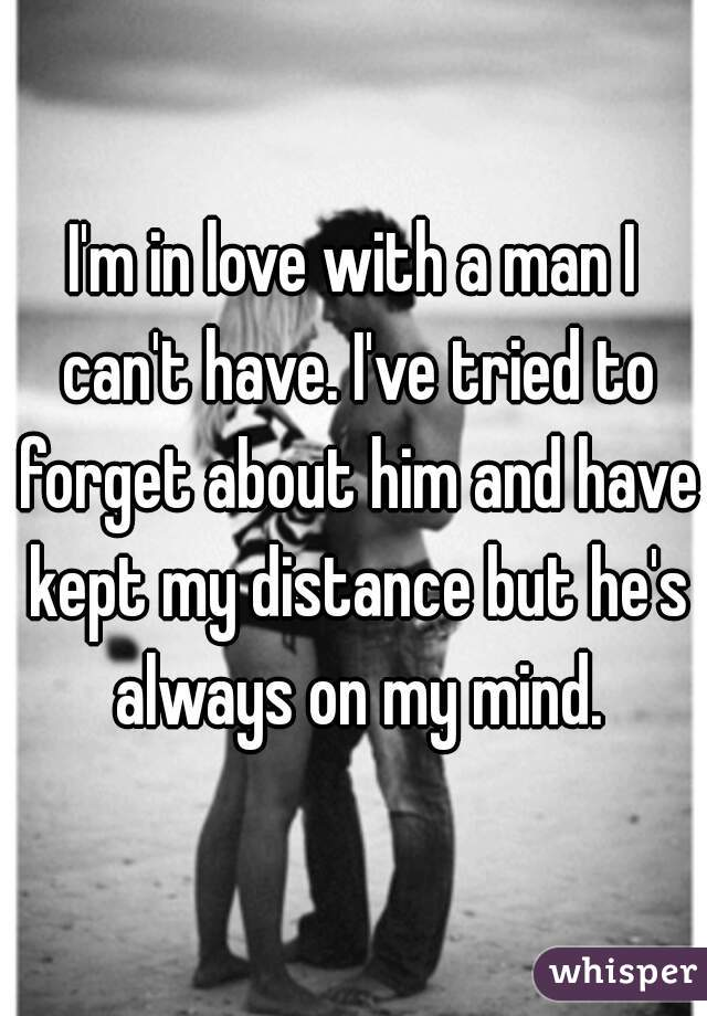 I'm in love with a man I can't have. I've tried to forget about him and have kept my distance but he's always on my mind.