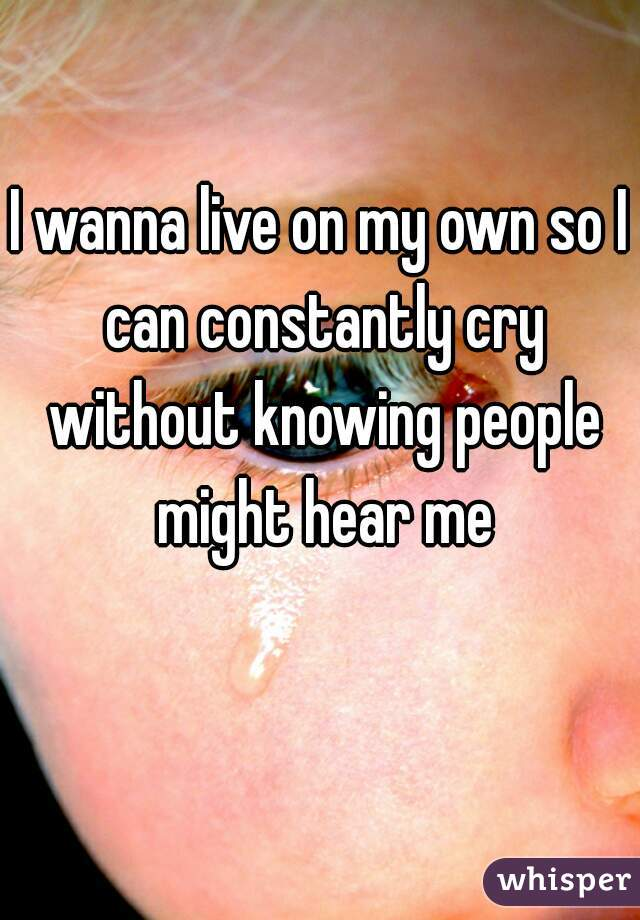 I wanna live on my own so I can constantly cry without knowing people might hear me