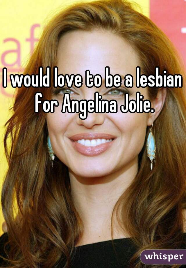 I would love to be a lesbian for Angelina Jolie.