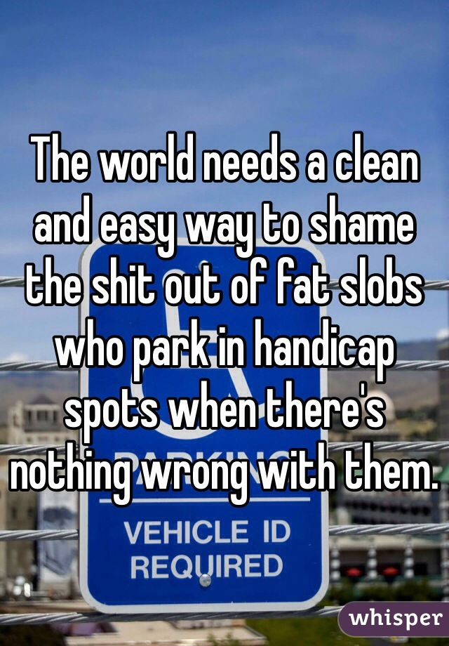 The world needs a clean and easy way to shame the shit out of fat slobs who park in handicap spots when there's nothing wrong with them.
