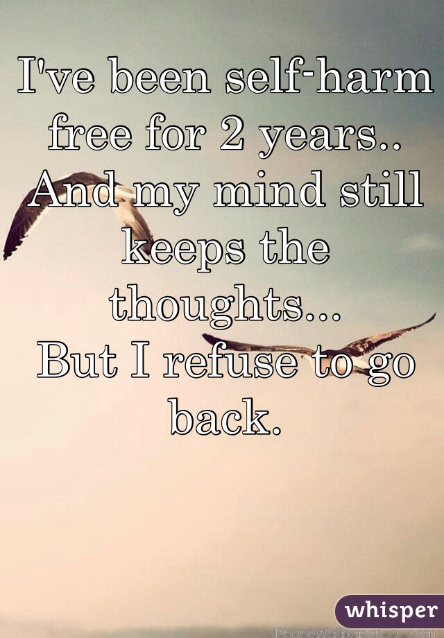 I've been self-harm free for 2 years.. And my mind still keeps the thoughts...  But I refuse to go back.