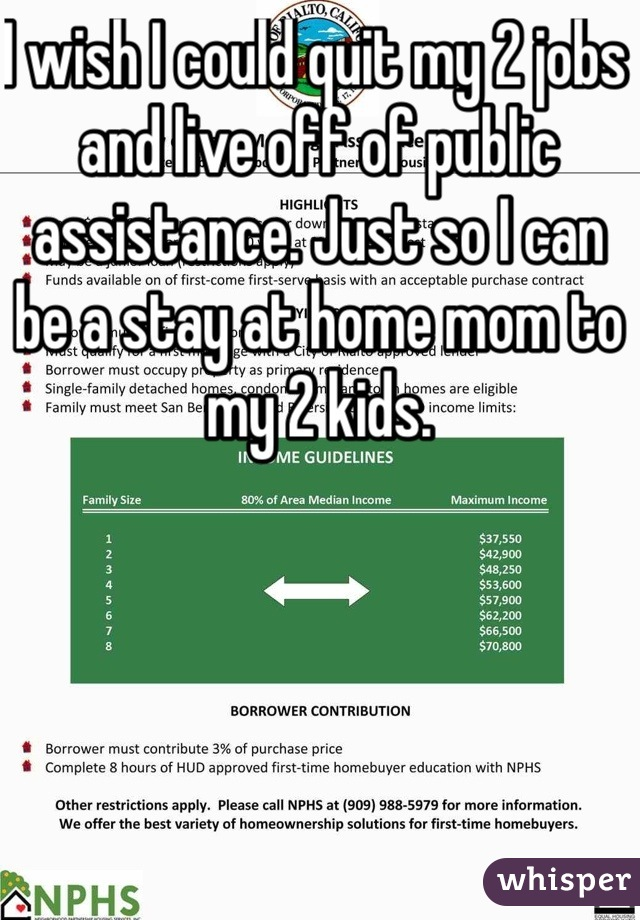 I wish I could quit my 2 jobs and live off of public assistance. Just so I can be a stay at home mom to my 2 kids.