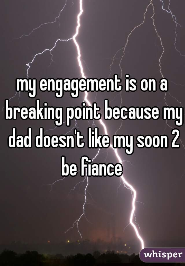 my engagement is on a breaking point because my dad doesn't like my soon 2 be fiance
