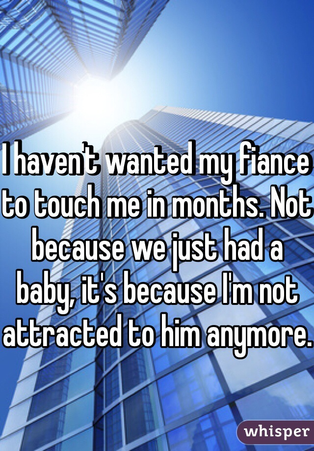 I haven't wanted my fiance to touch me in months. Not because we just had a baby, it's because I'm not attracted to him anymore.