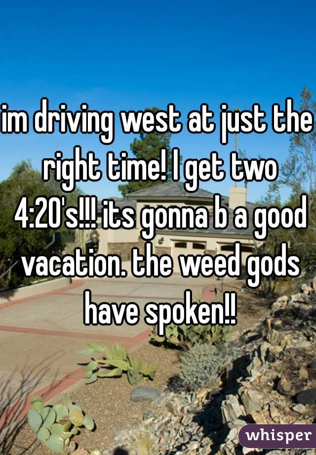 im driving west at just the right time! I get two 4:20's!!! its gonna b a good vacation. the weed gods have spoken!!