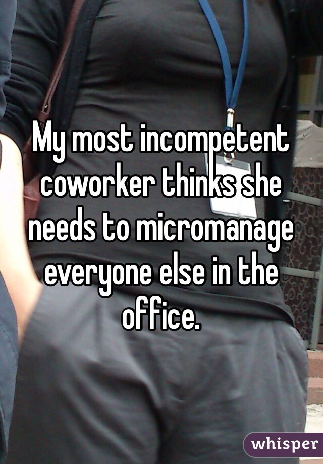 My most incompetent coworker thinks she needs to micromanage everyone else in the office.