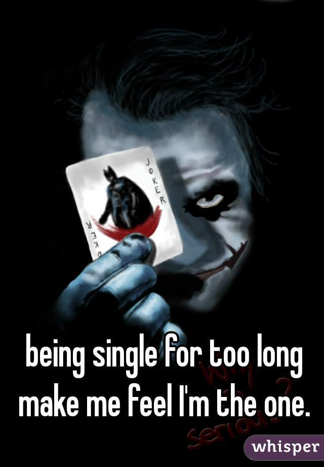 being single for too long make me feel I'm the one.