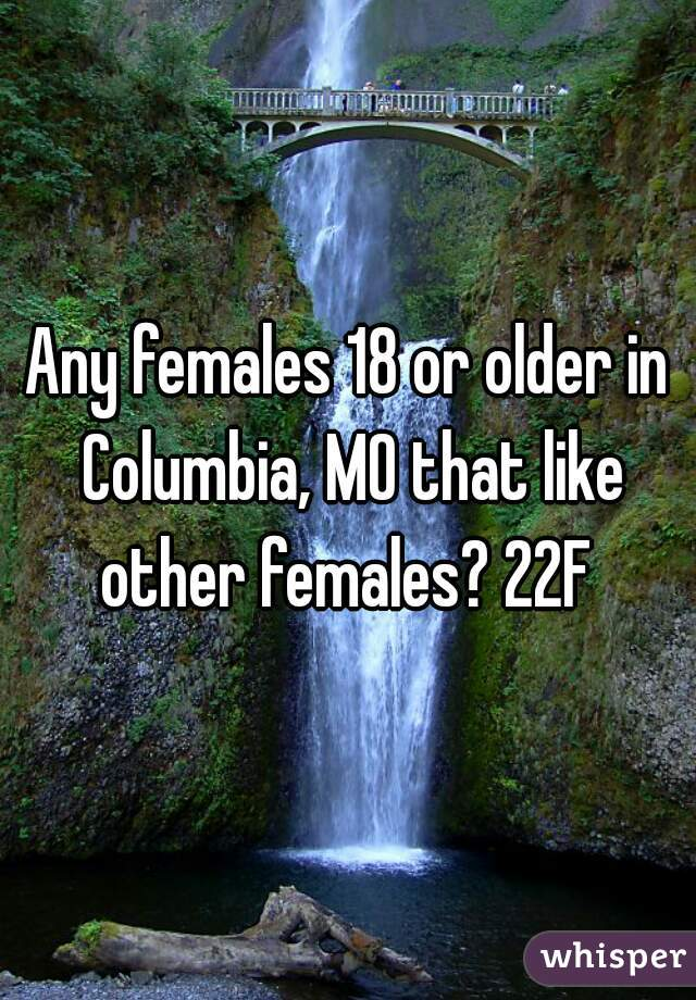 Any females 18 or older in Columbia, MO that like other females? 22F