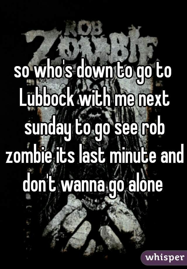 so who's down to go to Lubbock with me next sunday to go see rob zombie its last minute and don't wanna go alone