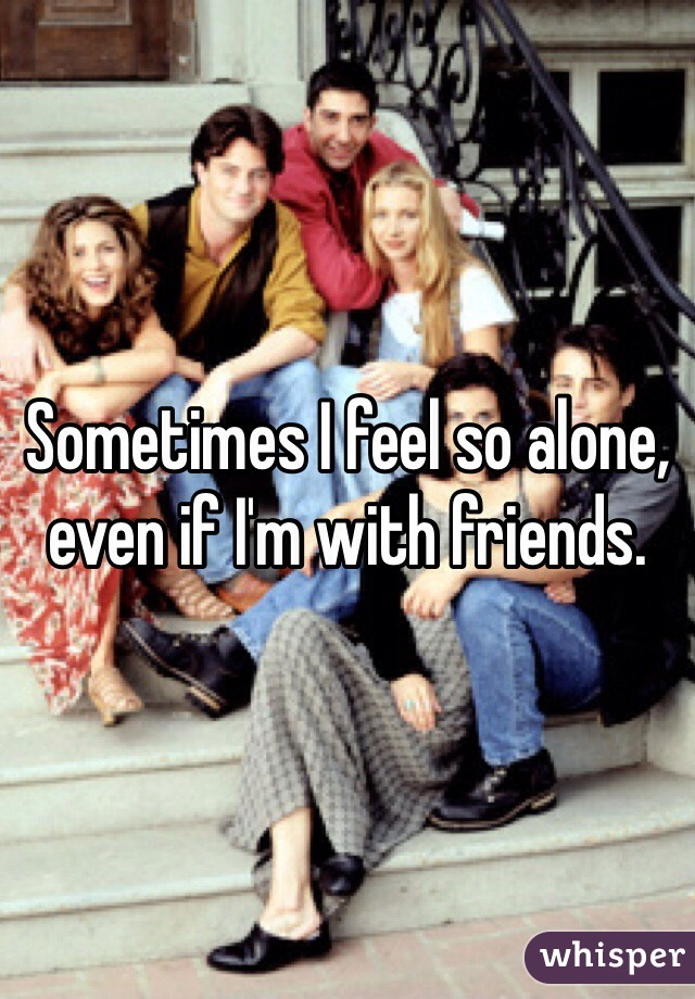 Sometimes I feel so alone, even if I'm with friends.