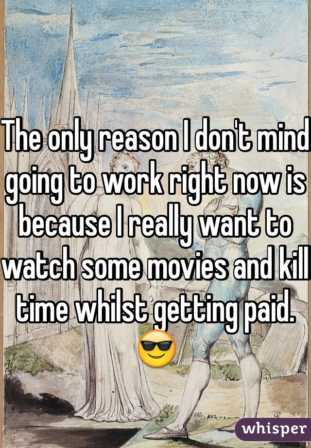 The only reason I don't mind going to work right now is because I really want to watch some movies and kill time whilst getting paid. 😎
