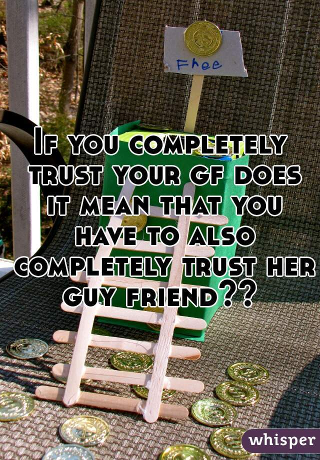 If you completely trust your gf does it mean that you have to also completely trust her guy friend??