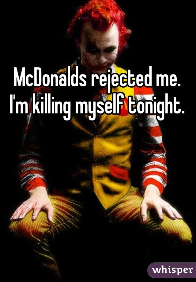 McDonalds rejected me. I'm killing myself tonight.