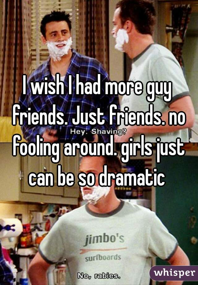 I wish I had more guy friends. Just friends. no fooling around. girls just can be so dramatic