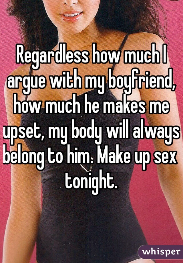 Regardless how much I argue with my boyfriend, how much he makes me upset, my body will always belong to him. Make up sex tonight.