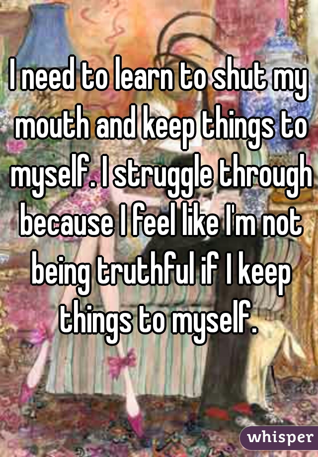 I need to learn to shut my mouth and keep things to myself. I struggle through because I feel like I'm not being truthful if I keep things to myself.