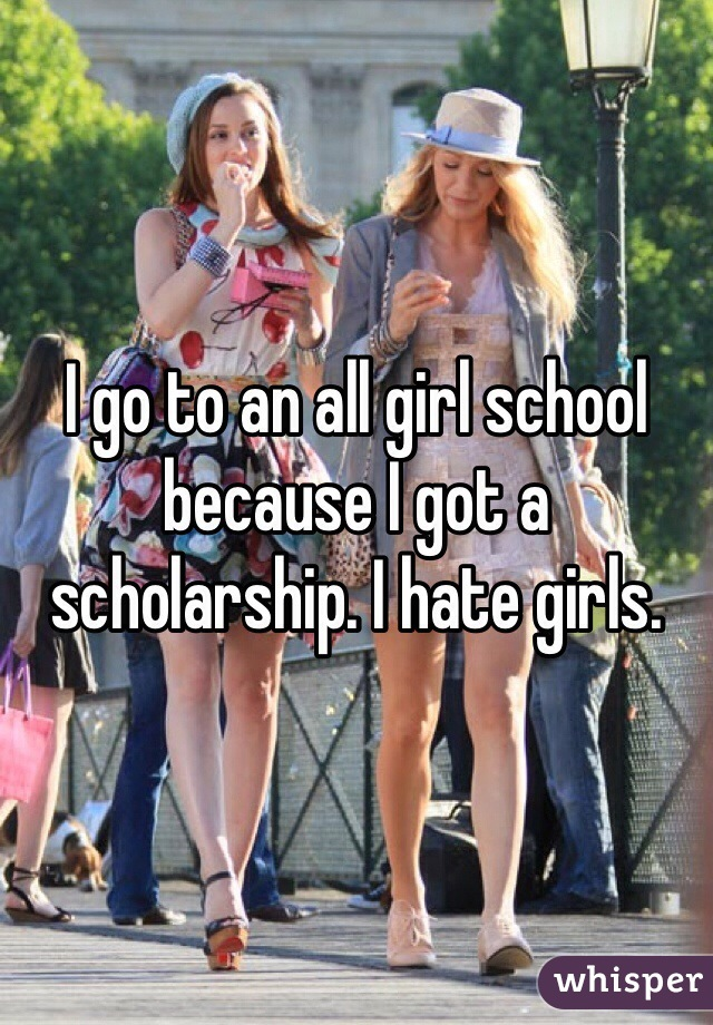 I go to an all girl school because I got a scholarship. I hate girls.