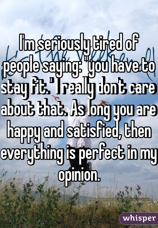 """I'm seriously tired of people saying: """"you have to stay fit."""" I really don't care about that. As long you are happy and satisfied, then everything is perfect in my opinion."""
