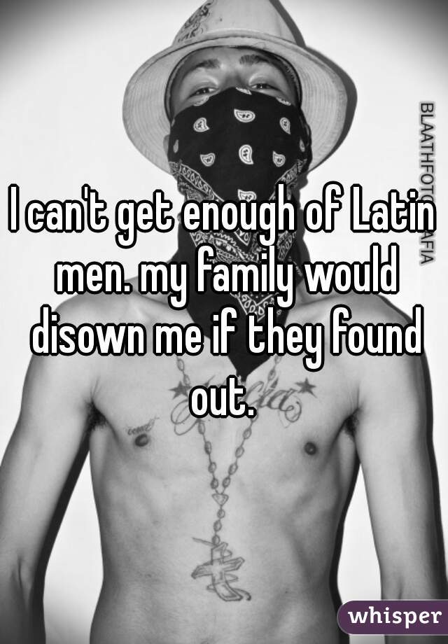 I can't get enough of Latin men. my family would disown me if they found out.