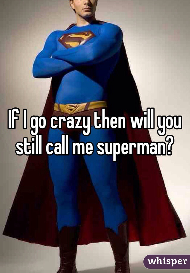 If I go crazy then will you still call me superman?