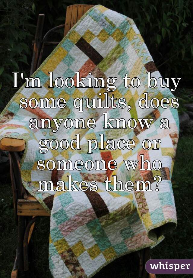 I'm looking to buy some quilts, does anyone know a good place or someone who makes them?
