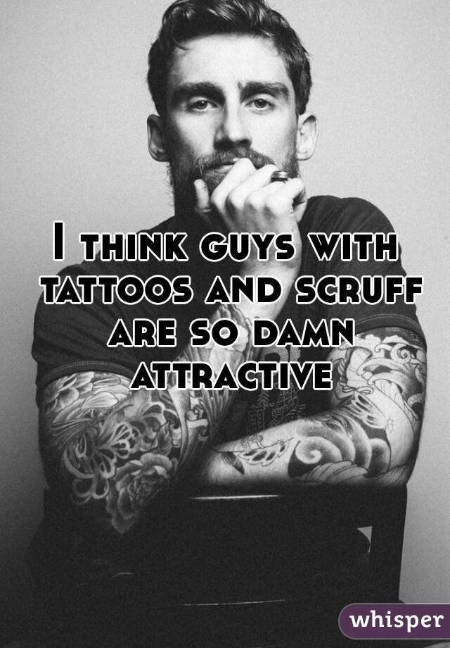 I think guys with tattoos and scruff are so damn attractive